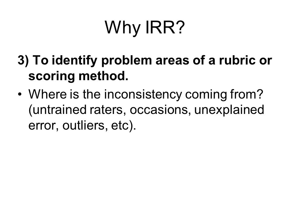 Three types of IRR 1.Agreement/consensus of scores 2.Consistency of scores 3.Measurement of scores Notice that IRR is about scores, not the construct (If we were focusing on the construct, we would be focusing on the validity, not reliability).