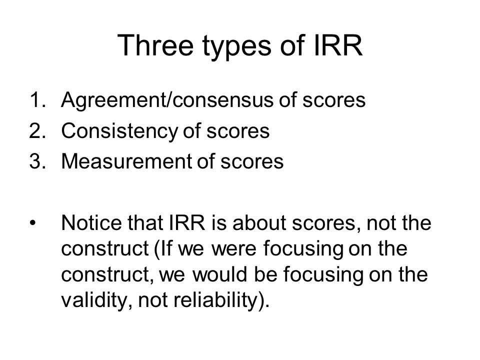 Three types of IRR 1.Agreement/consensus of scores 2.Consistency of scores 3.Measurement of scores Notice that IRR is about scores, not the construct