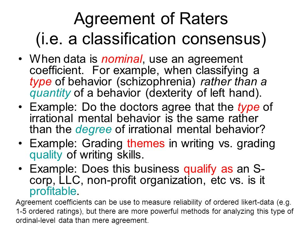 Agreement of Raters (i.e. a classification consensus) When data is nominal, use an agreement coefficient. For example, when classifying a type of beha