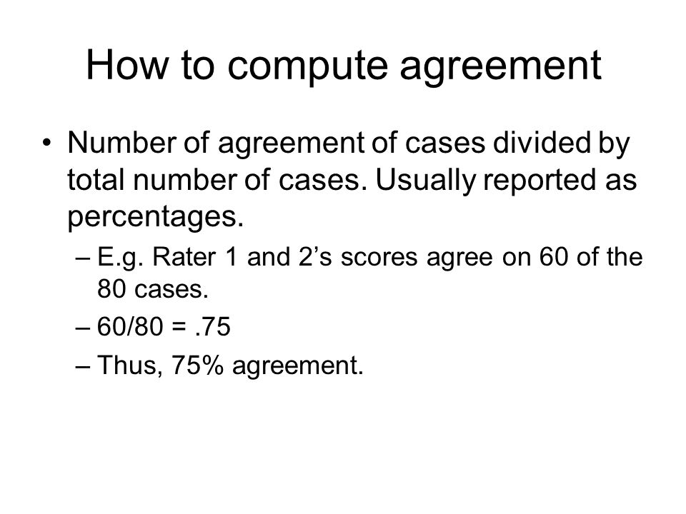 How to compute agreement Number of agreement of cases divided by total number of cases. Usually reported as percentages. –E.g. Rater 1 and 2's scores