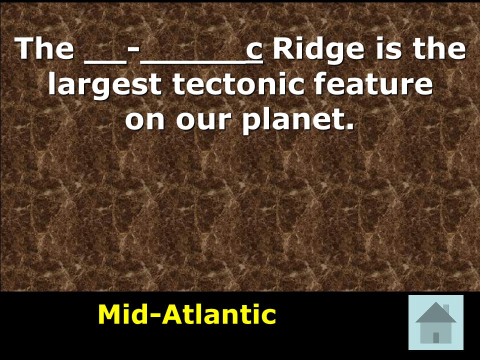 The __-_____c Ridge is the largest tectonic feature on our planet. Mid-Atlantic 1