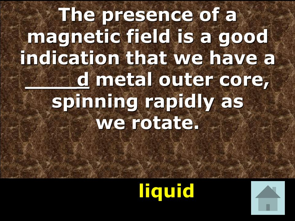 liquid 26 The presence of a magnetic field is a good indication that we have a ____d metal outer core, spinning rapidly as we rotate.
