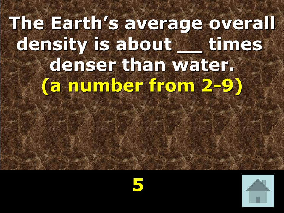 The Earth's average overall density is about __ times denser than water. (a number from 2-9) 5 8