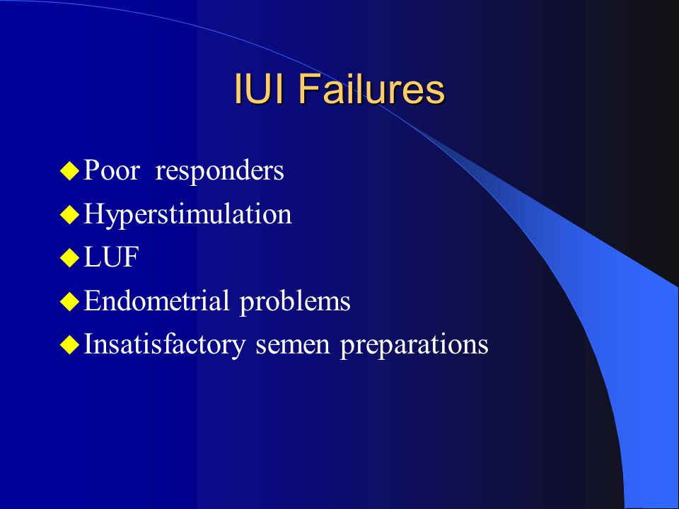 IUI Failures  Poor responders  Hyperstimulation  LUF  Endometrial problems  Insatisfactory semen preparations