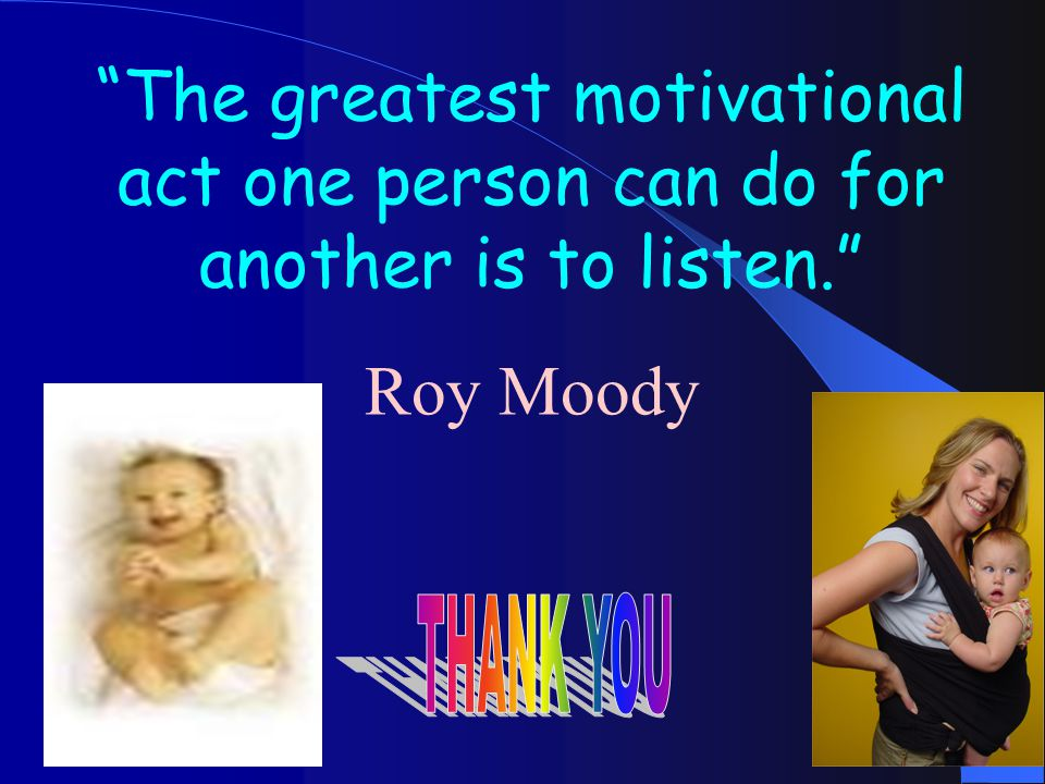 The greatest motivational act one person can do for another is to listen. Roy Moody