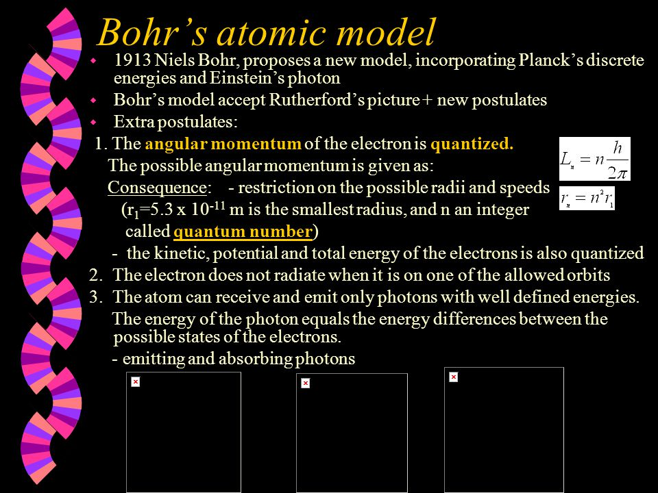 Bohr's atomic model w 1913 Niels Bohr, proposes a new model, incorporating Planck's discrete energies and Einstein's photon w Bohr's model accept Rutherford's picture + new postulates w Extra postulates: 1.