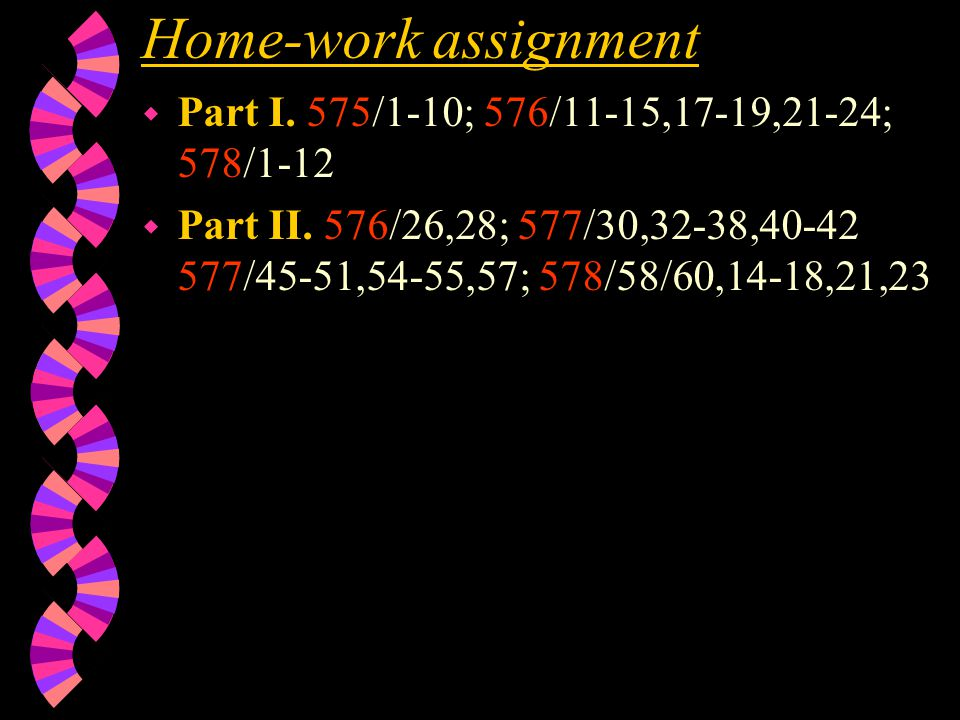 Home-work assignment w Part I. 575/1-10; 576/11-15,17-19,21-24; 578/1-12 w Part II.