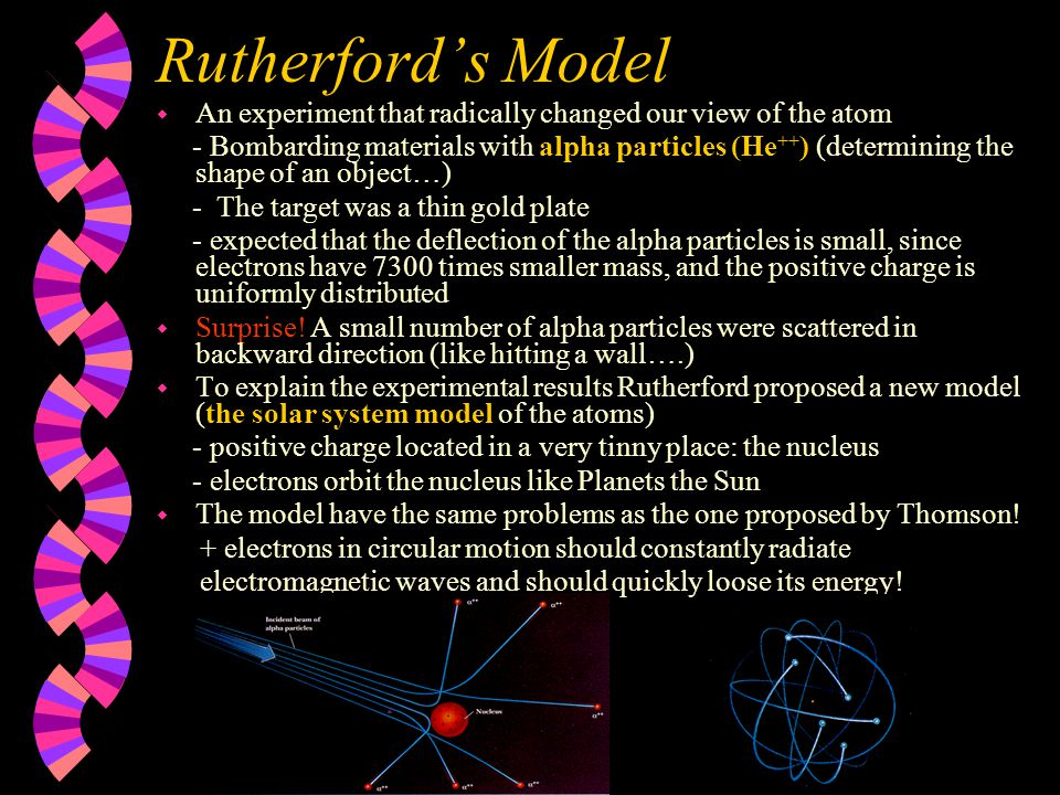 Rutherford's Model w An experiment that radically changed our view of the atom - Bombarding materials with alpha particles (He ++ ) (determining the s