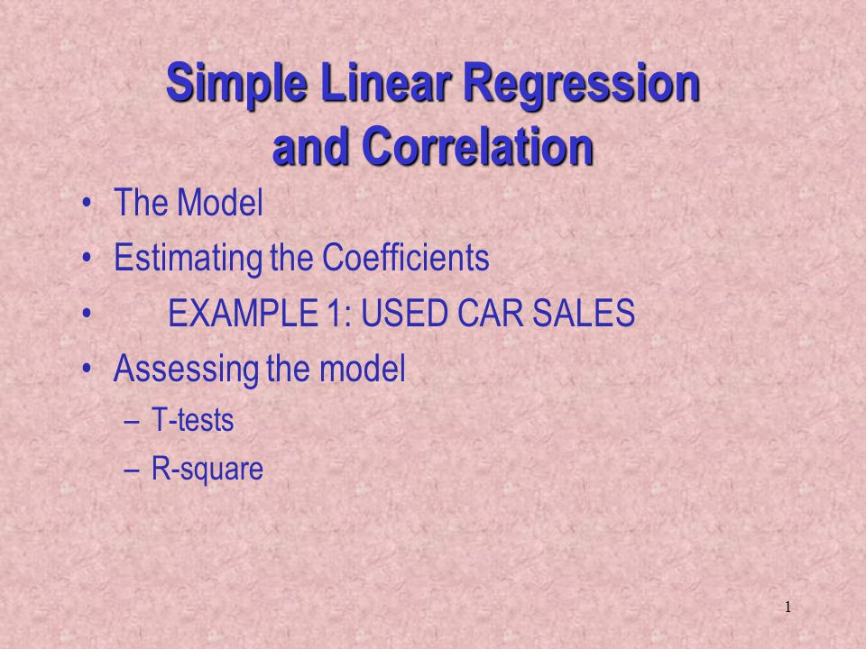 1 Simple Linear Regression and Correlation The Model Estimating the Coefficients EXAMPLE 1: USED CAR SALES Assessing the model –T-tests –R-square