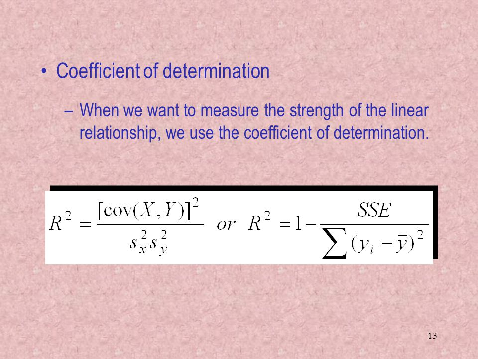13 Coefficient of determination –When we want to measure the strength of the linear relationship, we use the coefficient of determination.