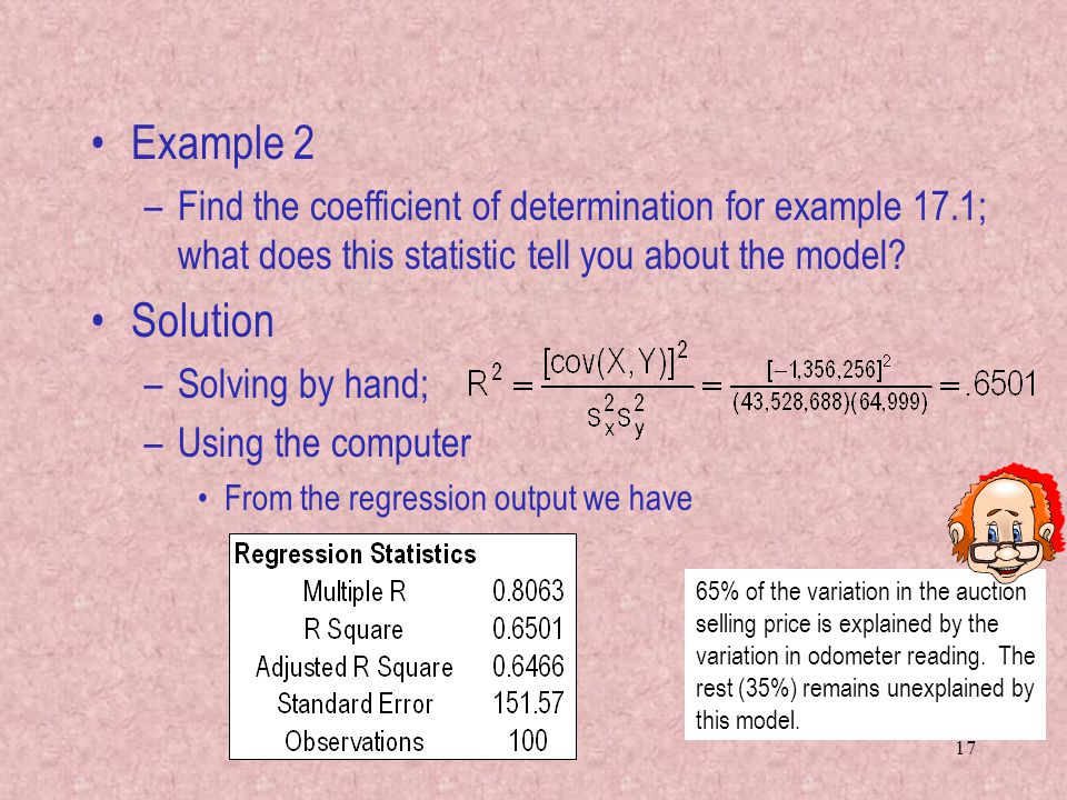 17 Example 2 –Find the coefficient of determination for example 17.1; what does this statistic tell you about the model? Solution –Solving by hand; –U