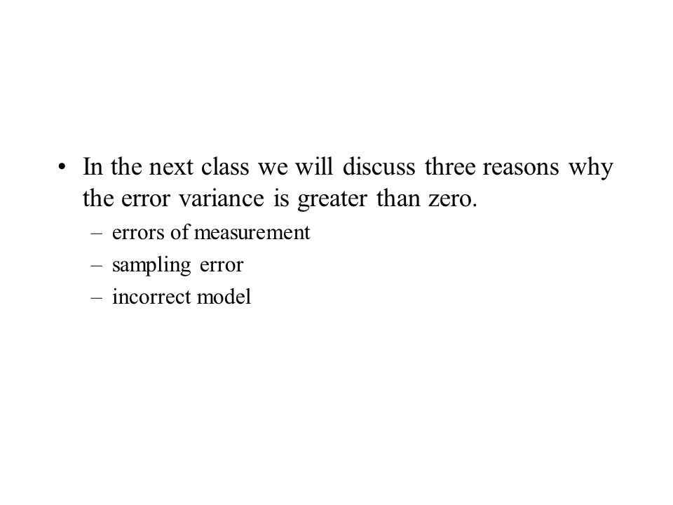 In the next class we will discuss three reasons why the error variance is greater than zero.