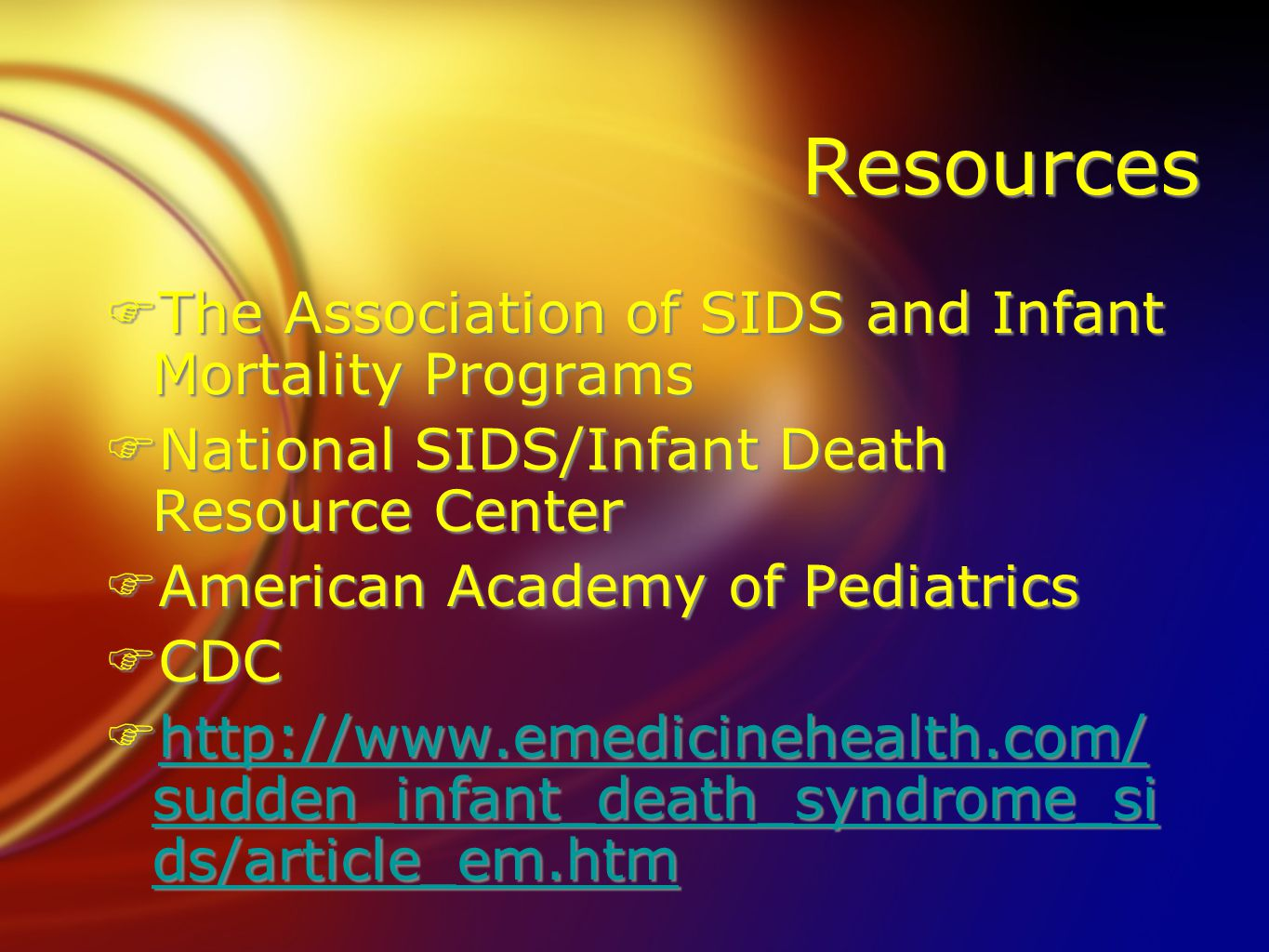 Resources FThe Association of SIDS and Infant Mortality Programs FNational SIDS/Infant Death Resource Center FAmerican Academy of Pediatrics FCDC Fhttp://www.emedicinehealth.com/ sudden_infant_death_syndrome_si ds/article_em.htmhttp://www.emedicinehealth.com/ sudden_infant_death_syndrome_si ds/article_em.htm