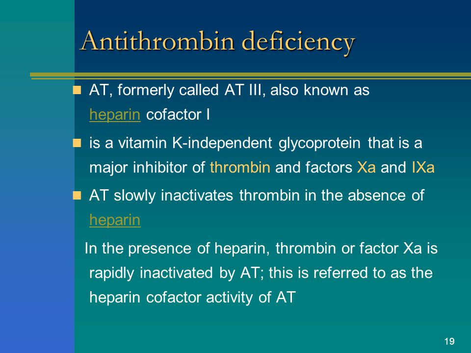 19 Antithrombin deficiency AT, formerly called AT III, also known as heparin cofactor I heparin is a vitamin K-independent glycoprotein that is a majo