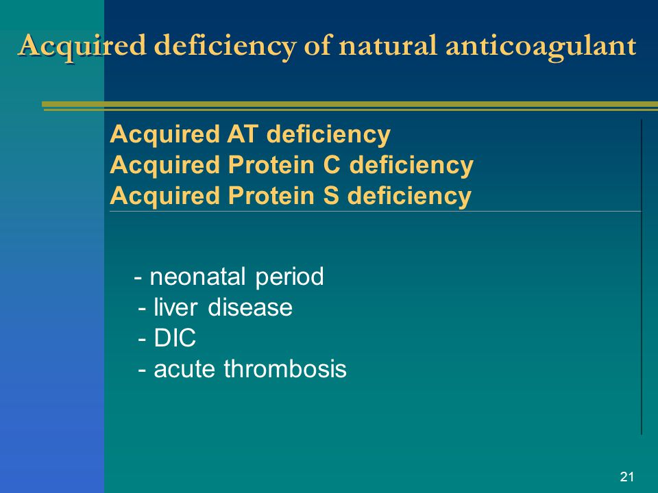 21 Acquired deficiency of natural anticoagulant Acquired AT deficiency Acquired Protein C deficiency Acquired Protein S deficiency - neonatal period -