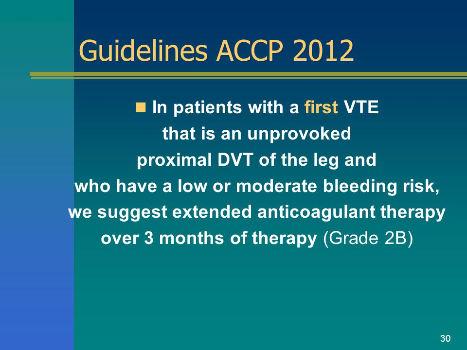Guidelines ACCP 2012 In patients with a first VTE that is an unprovoked proximal DVT of the leg and who have a low or moderate bleeding risk, we sugge