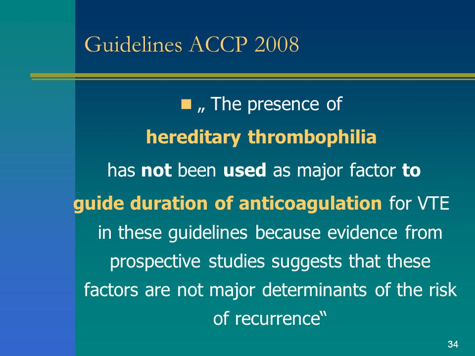 "34 Guidelines ACCP 2008 "" The presence of hereditary thrombophilia has not been used as major factor to guide duration of anticoagulation for VTE in t"
