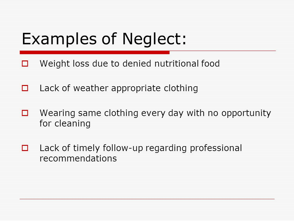 Neglect – Physical Signs and Symptoms:  Unattended medical needs  Lack of supervision  Consistent hunger, inappropriate dress, poor hygiene  Distended stomach, emaciated  Inadequate nutrition