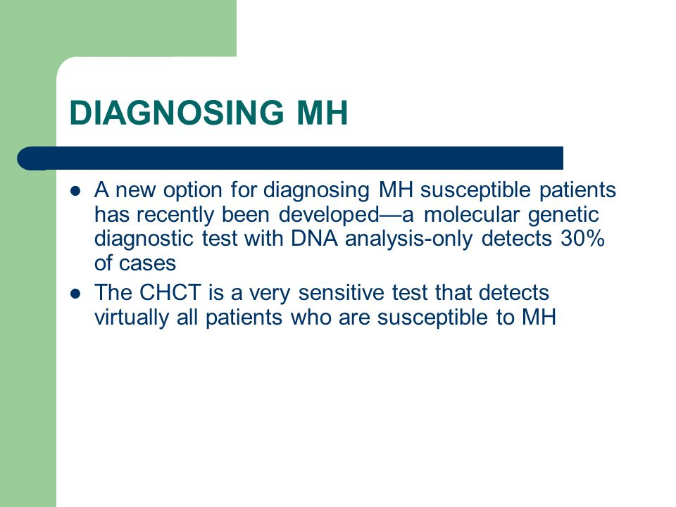 DIAGNOSING MH A new option for diagnosing MH susceptible patients has recently been developed—a molecular genetic diagnostic test with DNA analysis-only detects 30% of cases The CHCT is a very sensitive test that detects virtually all patients who are susceptible to MH