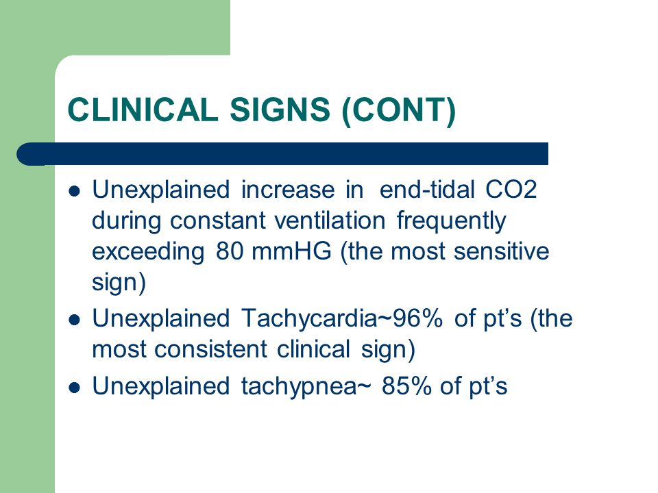 CLINICAL SIGNS (CONT) Unexplained increase in end-tidal CO2 during constant ventilation frequently exceeding 80 mmHG (the most sensitive sign) Unexplained Tachycardia~96% of pt's (the most consistent clinical sign) Unexplained tachypnea~ 85% of pt's