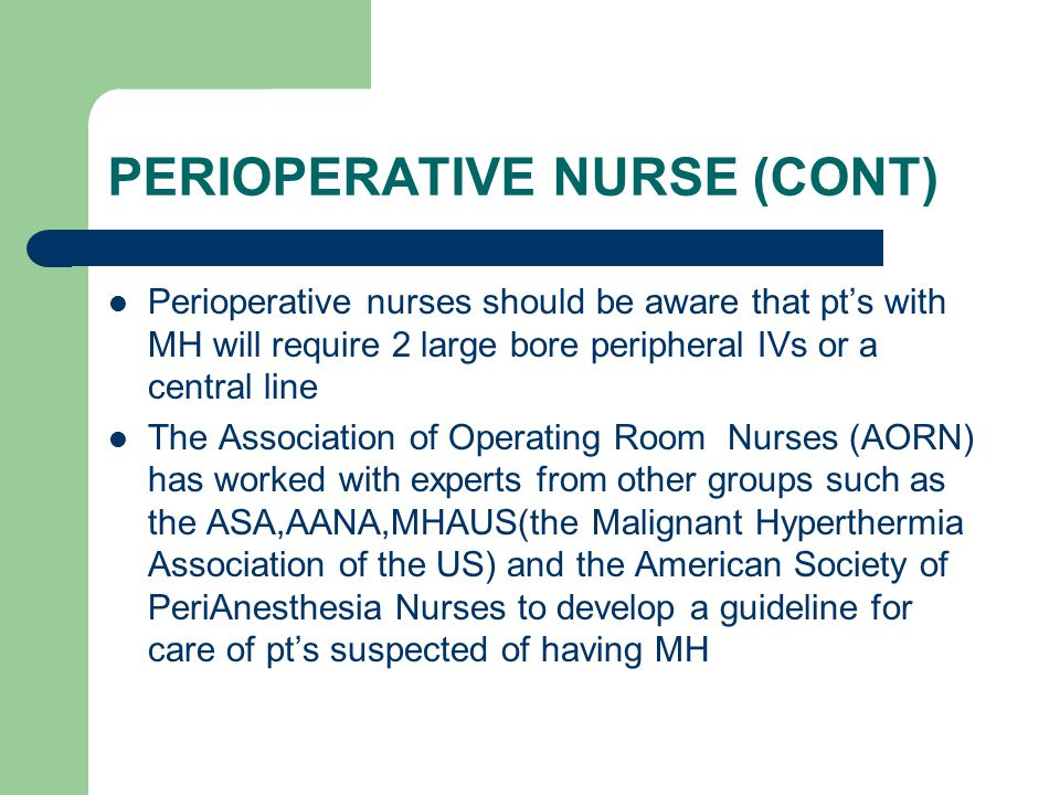 PERIOPERATIVE NURSE (CONT) Perioperative nurses should be aware that pt's with MH will require 2 large bore peripheral IVs or a central line The Association of Operating Room Nurses (AORN) has worked with experts from other groups such as the ASA,AANA,MHAUS(the Malignant Hyperthermia Association of the US) and the American Society of PeriAnesthesia Nurses to develop a guideline for care of pt's suspected of having MH