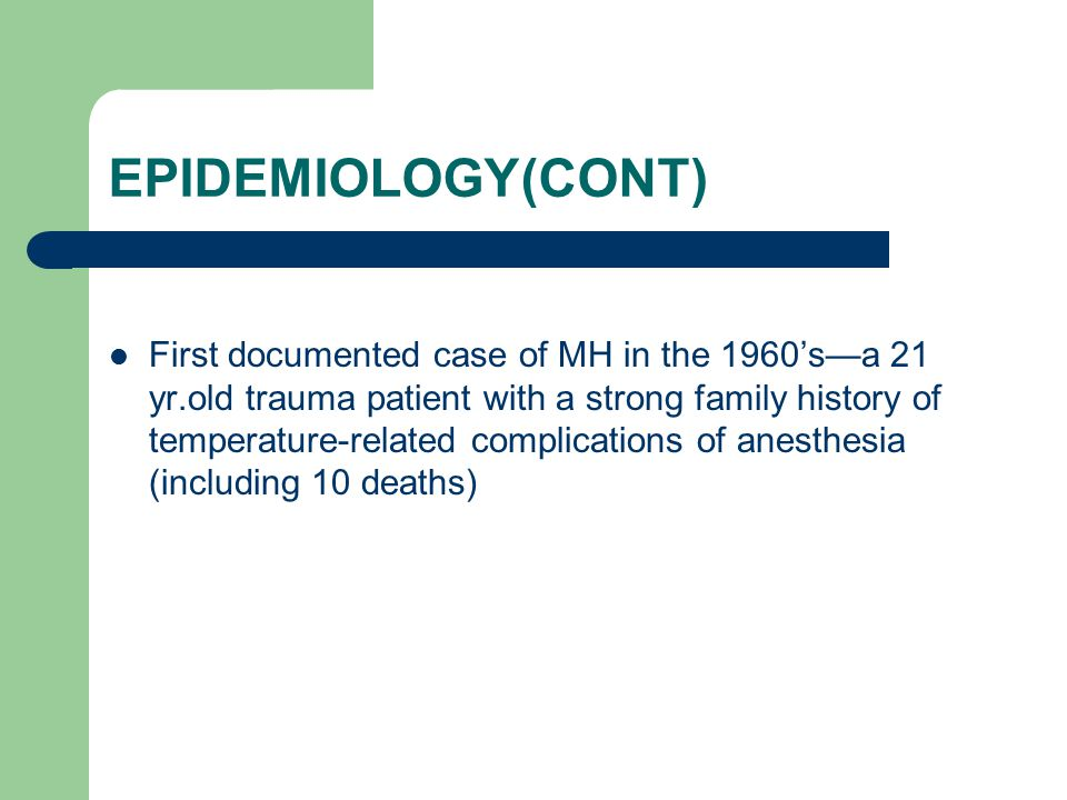 EPIDEMIOLOGY(CONT) First documented case of MH in the 1960's—a 21 yr.old trauma patient with a strong family history of temperature-related complications of anesthesia (including 10 deaths)