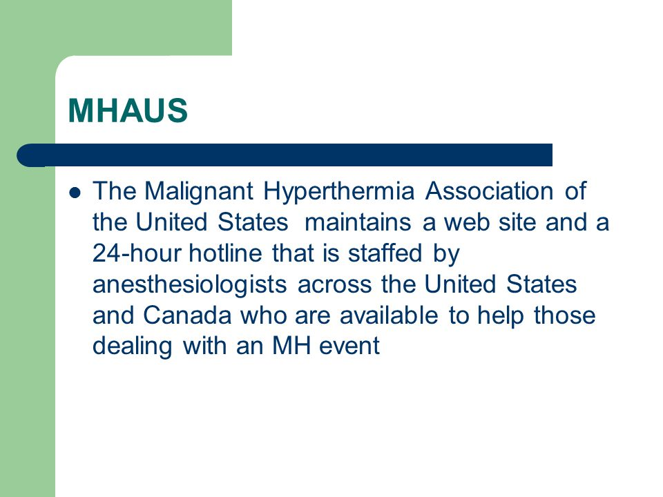 MHAUS The Malignant Hyperthermia Association of the United States maintains a web site and a 24-hour hotline that is staffed by anesthesiologists across the United States and Canada who are available to help those dealing with an MH event