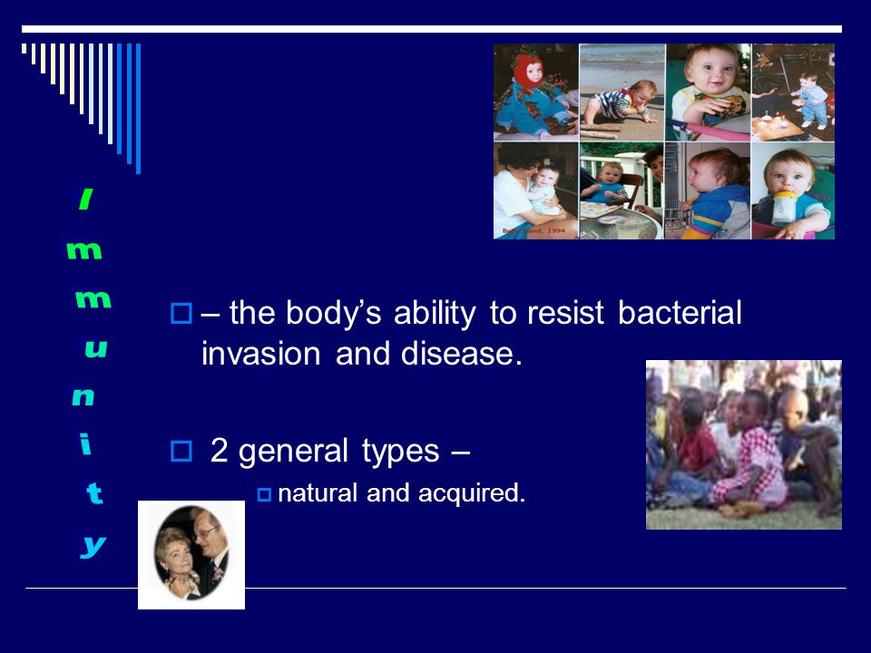  – the body's ability to resist bacterial invasion and disease.  2 general types –  natural and acquired.