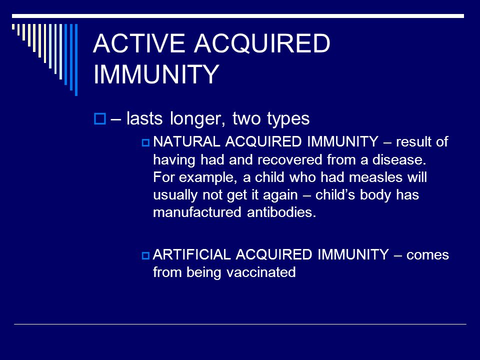 ACTIVE ACQUIRED IMMUNITY  – lasts longer, two types  NATURAL ACQUIRED IMMUNITY – result of having had and recovered from a disease.