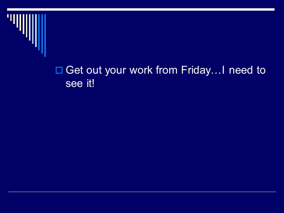  Get out your work from Friday…I need to see it!
