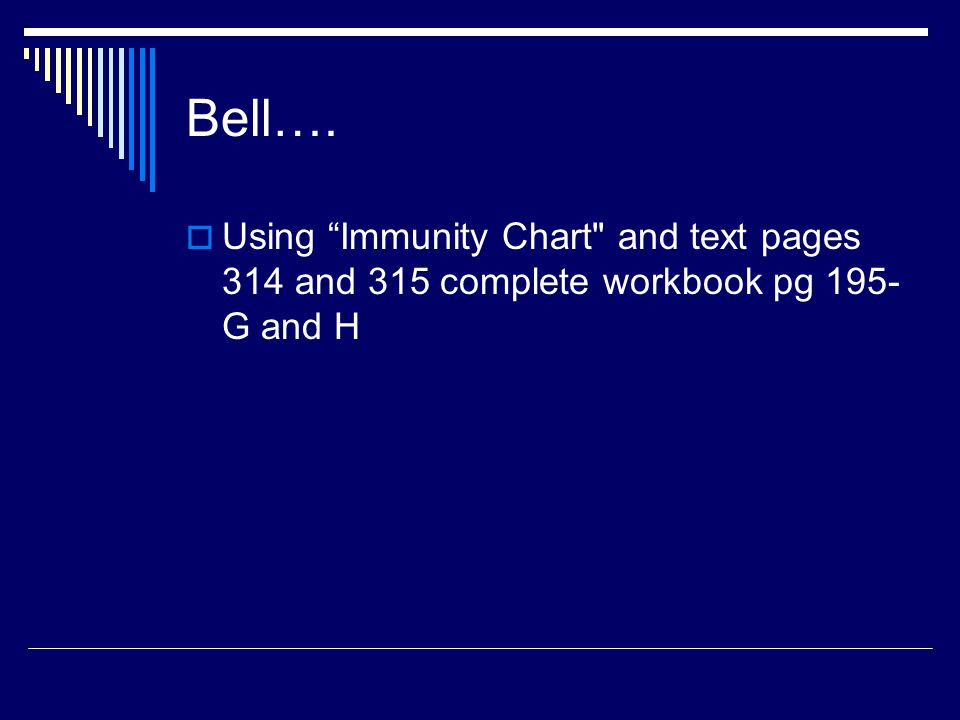 Bell….  Using Immunity Chart and text pages 314 and 315 complete workbook pg 195- G and H