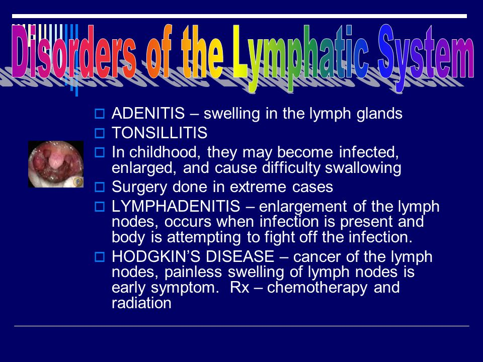  ADENITIS – swelling in the lymph glands  TONSILLITIS  In childhood, they may become infected, enlarged, and cause difficulty swallowing  Surgery