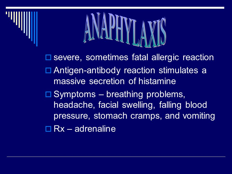  severe, sometimes fatal allergic reaction  Antigen-antibody reaction stimulates a massive secretion of histamine  Symptoms – breathing problems, headache, facial swelling, falling blood pressure, stomach cramps, and vomiting  Rx – adrenaline