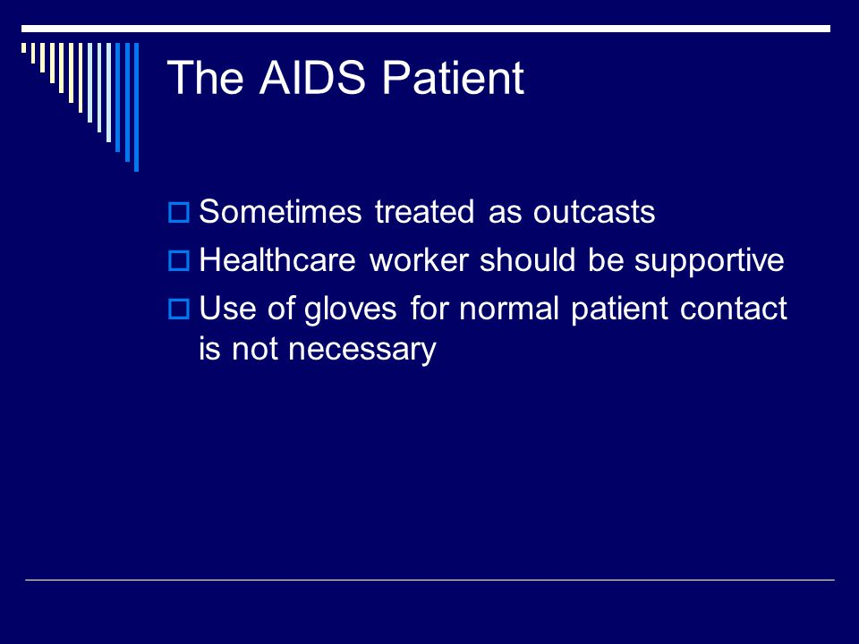 The AIDS Patient  Sometimes treated as outcasts  Healthcare worker should be supportive  Use of gloves for normal patient contact is not necessary