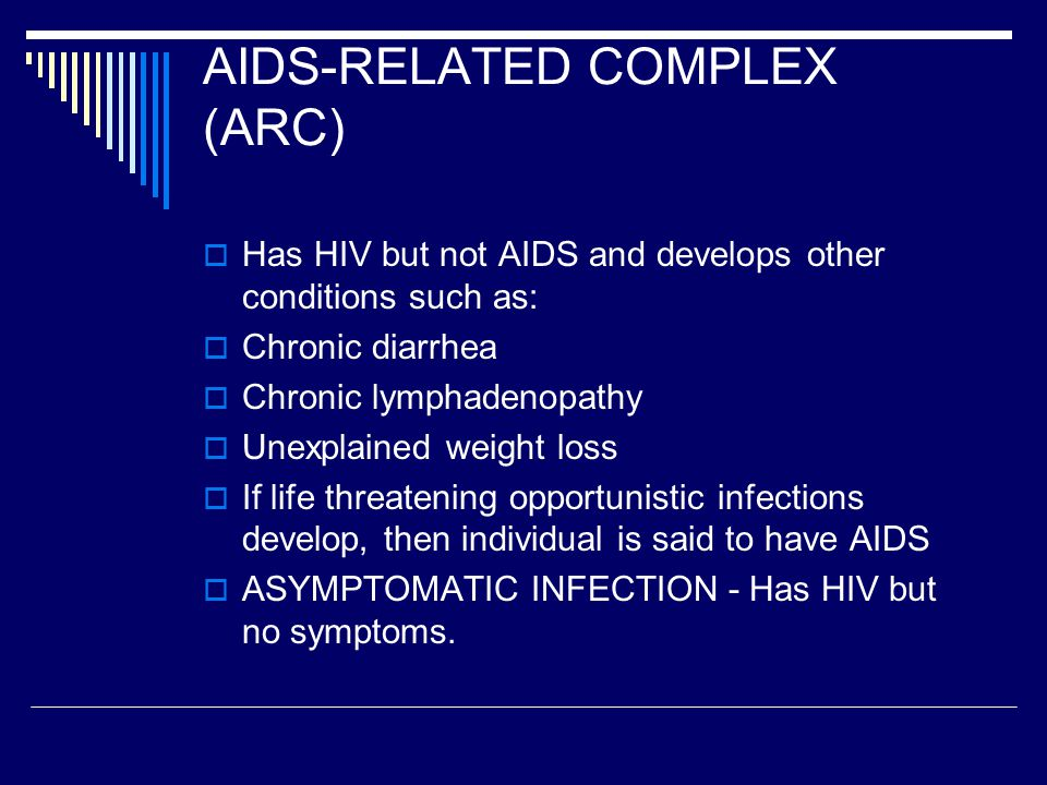 AIDS-RELATED COMPLEX (ARC)  Has HIV but not AIDS and develops other conditions such as:  Chronic diarrhea  Chronic lymphadenopathy  Unexplained weight loss  If life threatening opportunistic infections develop, then individual is said to have AIDS  ASYMPTOMATIC INFECTION - Has HIV but no symptoms.