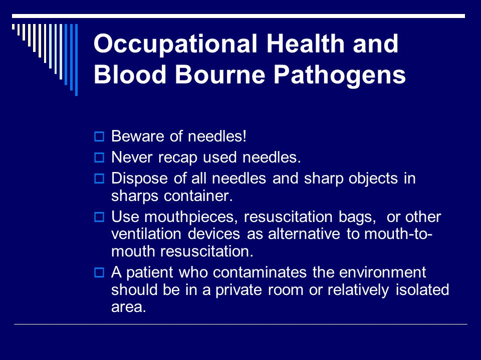 Occupational Health and Blood Bourne Pathogens  Beware of needles!  Never recap used needles.  Dispose of all needles and sharp objects in sharps c