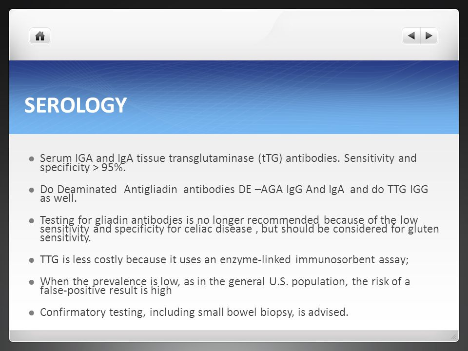 SEROLOGY Serum IGA and IgA tissue transglutaminase (tTG) antibodies. Sensitivity and specificity > 95%. Do Deaminated Antigliadin antibodies DE –AGA I