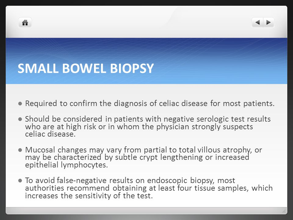 SMALL BOWEL BIOPSY Required to confirm the diagnosis of celiac disease for most patients.