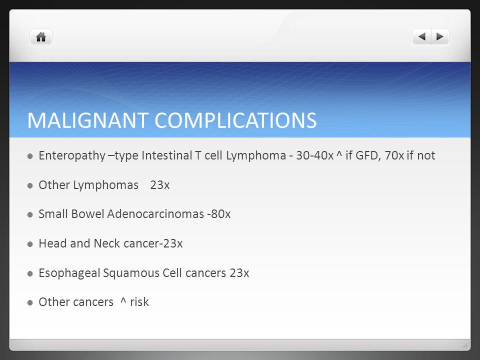 MALIGNANT COMPLICATIONS Enteropathy –type Intestinal T cell Lymphoma - 30-40x ^ if GFD, 70x if not Other Lymphomas 23x Small Bowel Adenocarcinomas -80