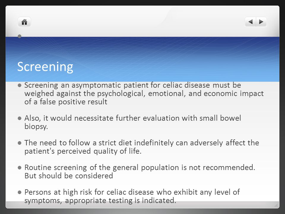 Screening. Screening an asymptomatic patient for celiac disease must be weighed against the psychological, emotional, and economic impact of a false p