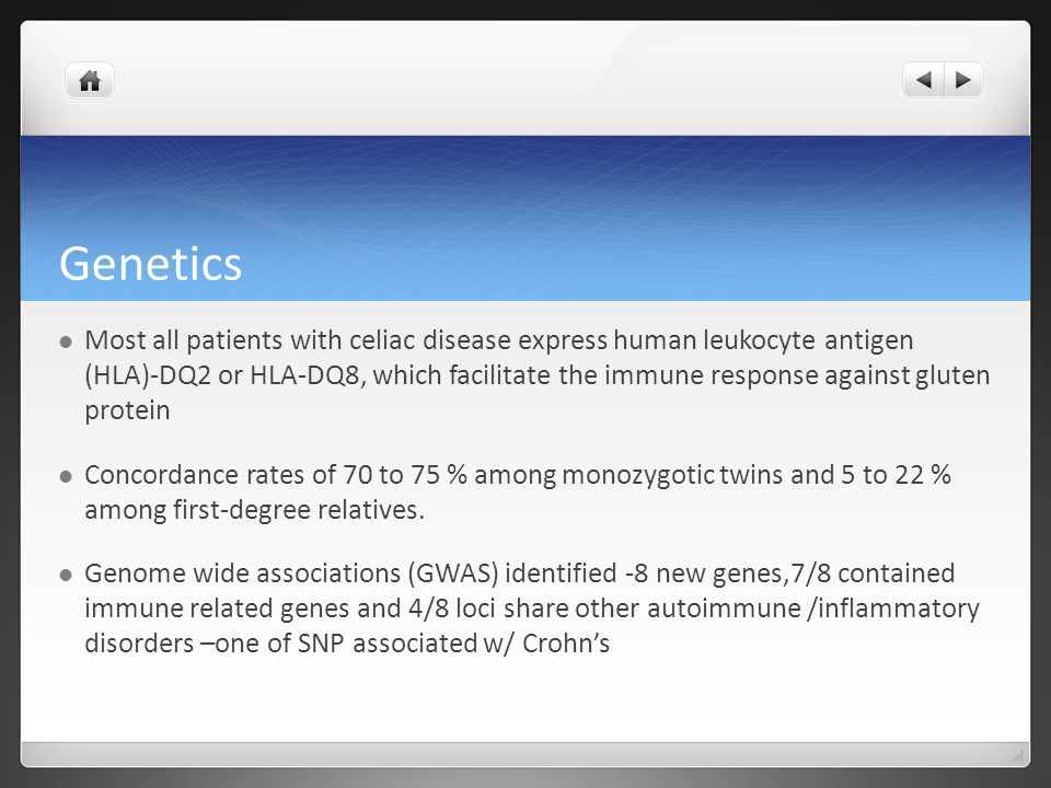 Genetics Most all patients with celiac disease express human leukocyte antigen (HLA)-DQ2 or HLA-DQ8, which facilitate the immune response against gluten protein Concordance rates of 70 to 75 % among monozygotic twins and 5 to 22 % among first-degree relatives.