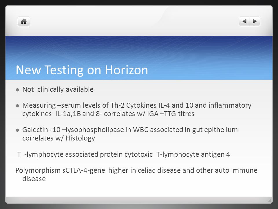 New Testing on Horizon Not clinically available Measuring –serum levels of Th-2 Cytokines IL-4 and 10 and inflammatory cytokines IL-1a,1B and 8- correlates w/ IGA –TTG titres Galectin -10 –lysophospholipase in WBC associated in gut epithelium correlates w/ Histology T -lymphocyte associated protein cytotoxic T-lymphocyte antigen 4 Polymorphism sCTLA-4-gene higher in celiac disease and other auto immune disease