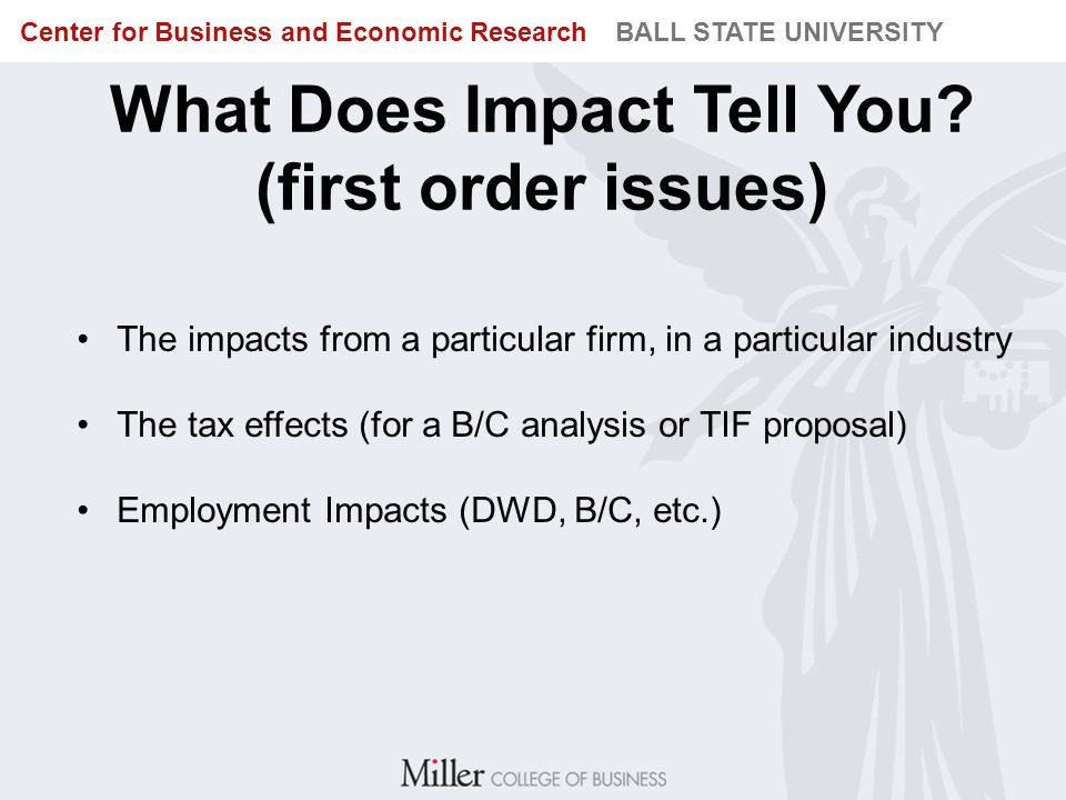 BUREAU OF BUSINESS RESEARCH BALL STATE UNIVERSITY Center for Business and Economic Research BALL STATE UNIVERSITY What Does Impact Tell You? (first or