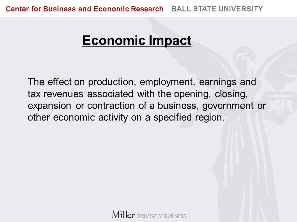 BUREAU OF BUSINESS RESEARCH BALL STATE UNIVERSITY Center for Business and Economic Research BALL STATE UNIVERSITY Economic Impact The effect on produc