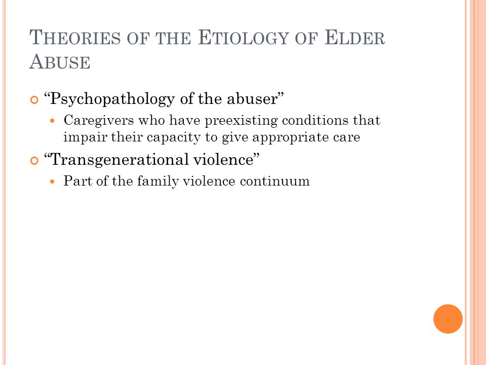 "T HEORIES OF THE E TIOLOGY OF E LDER A BUSE ""Psychopathology of the abuser"" Caregivers who have preexisting conditions that impair their capacity to g"