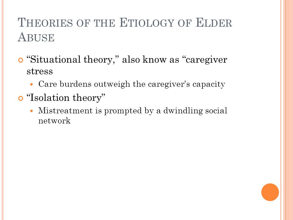 T HEORIES OF THE E TIOLOGY OF E LDER A BUSE Situational theory, also know as caregiver stress Care burdens outweigh the caregiver's capacity Isolation theory Mistreatment is prompted by a dwindling social network