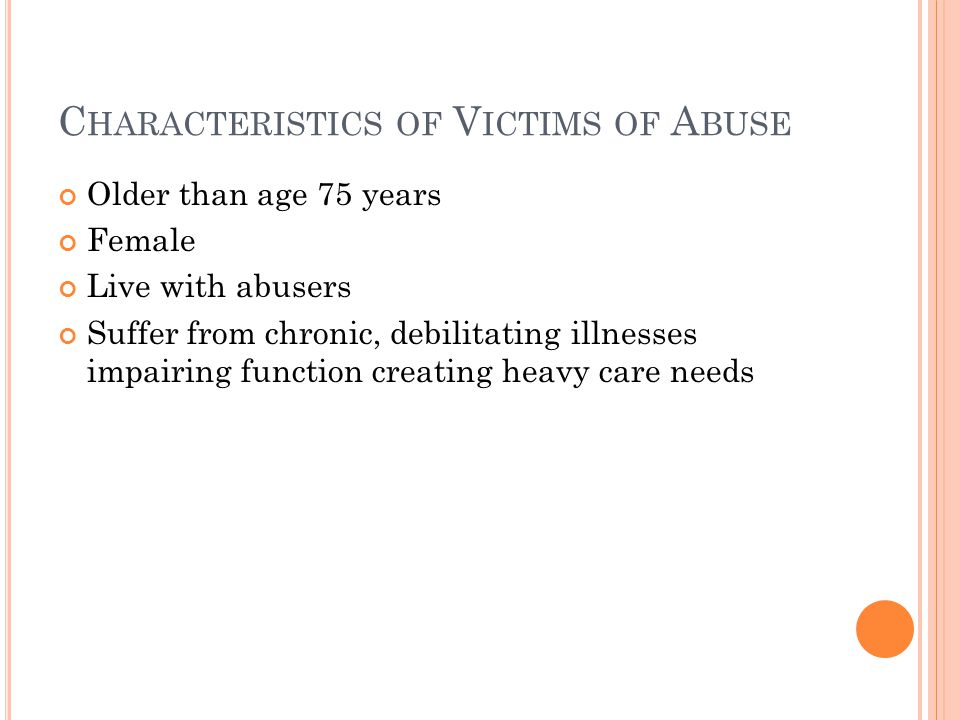 C HARACTERISTICS OF V ICTIMS OF A BUSE Older than age 75 years Female Live with abusers Suffer from chronic, debilitating illnesses impairing function