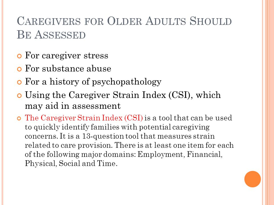 C AREGIVERS FOR O LDER A DULTS S HOULD B E A SSESSED For caregiver stress For substance abuse For a history of psychopathology Using the Caregiver Str