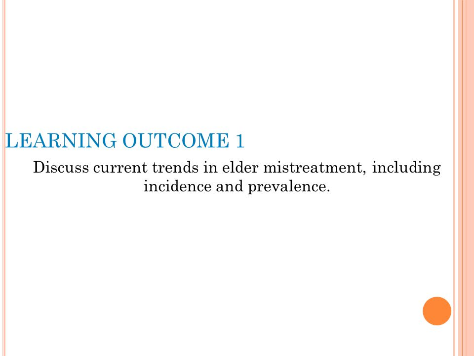 LEARNING OUTCOME 1 Discuss current trends in elder mistreatment, including incidence and prevalence.