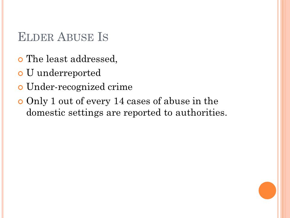 E LDER A BUSE I S The least addressed, U underreported Under-recognized crime Only 1 out of every 14 cases of abuse in the domestic settings are reported to authorities.